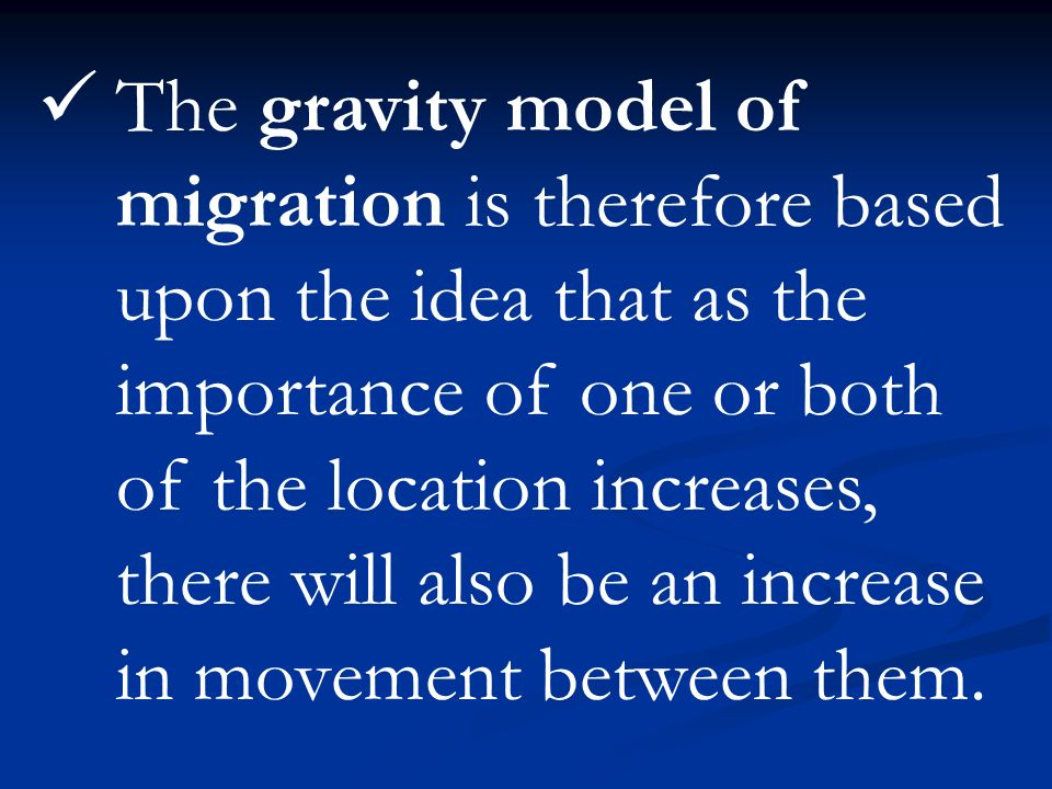 The gravity model of migration is therefore based upon the idea that as the importance of one or both of the location increases, there will also be an increase in movement between them.