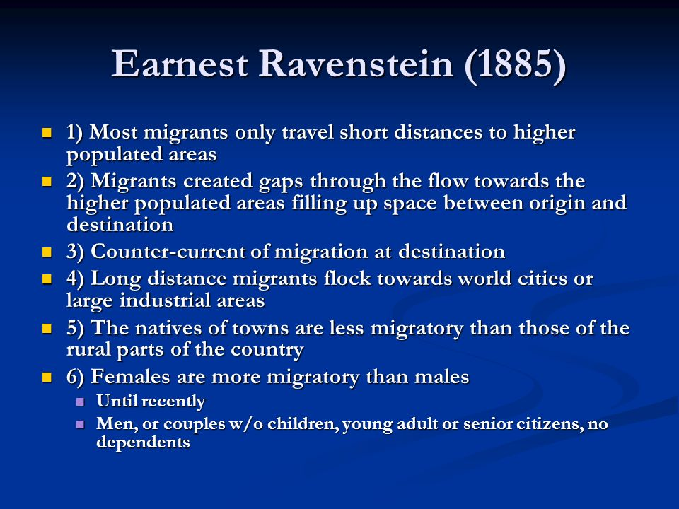 Earnest Ravenstein (1885) 1) Most migrants only travel short distances to higher populated areas.