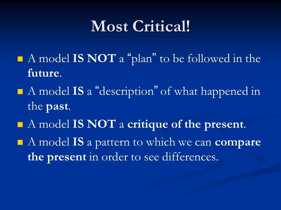 Most Critical! A model IS NOT a plan to be followed in the future.