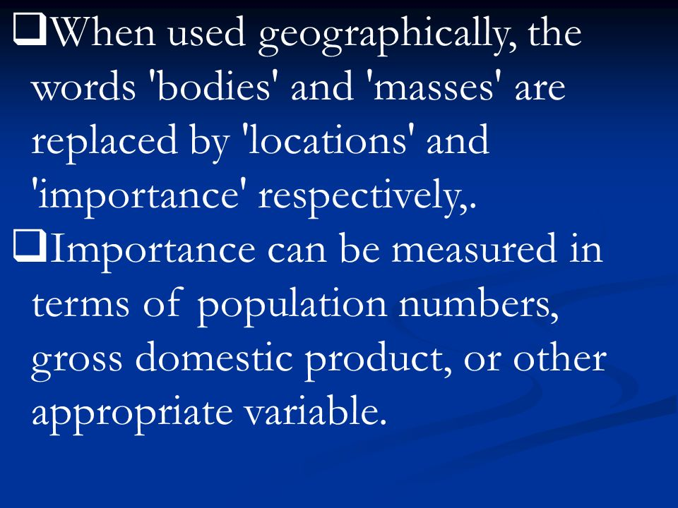 When used geographically, the words bodies and masses are replaced by locations and importance respectively,.