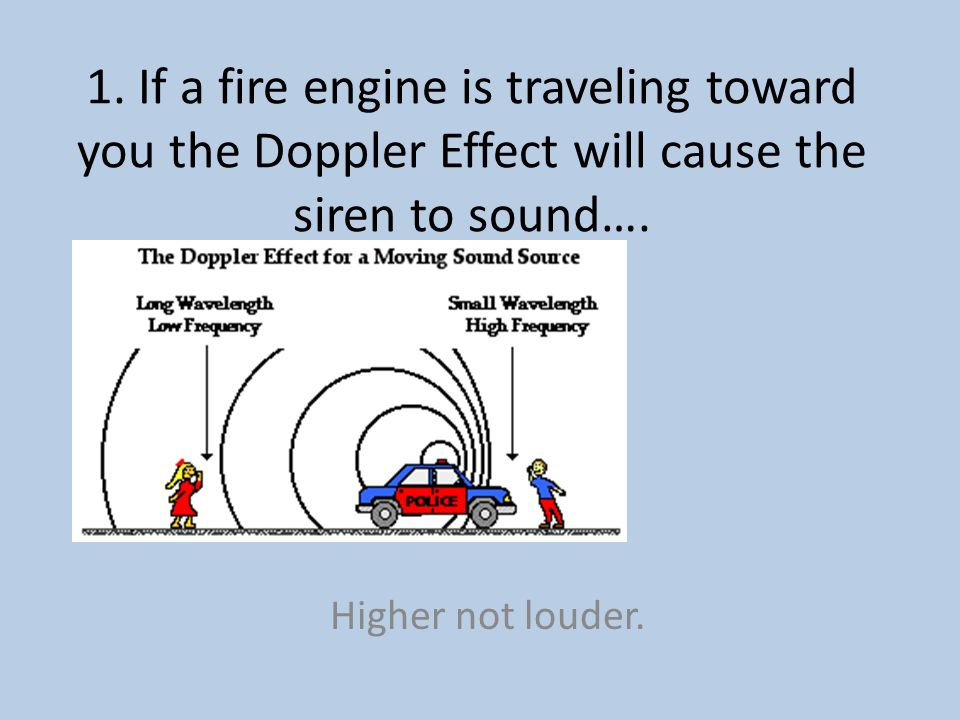 1. If a fire engine is traveling toward you the Doppler Effect will cause the siren to sound….