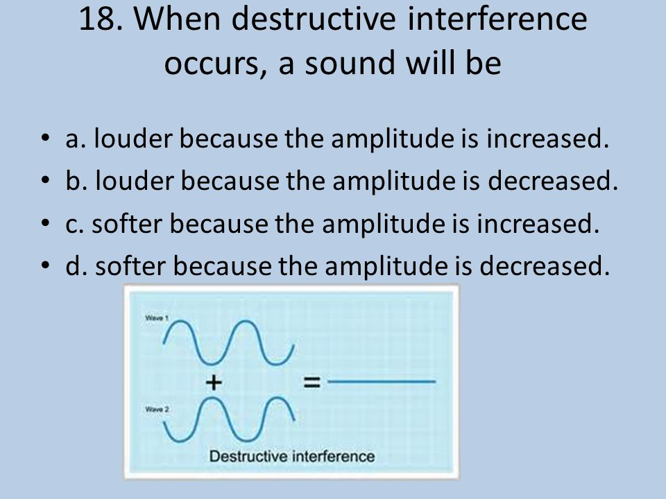 18. When destructive interference occurs, a sound will be