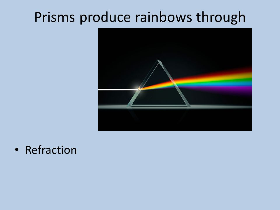 Prisms produce rainbows through