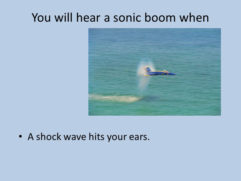 You will hear a sonic boom when