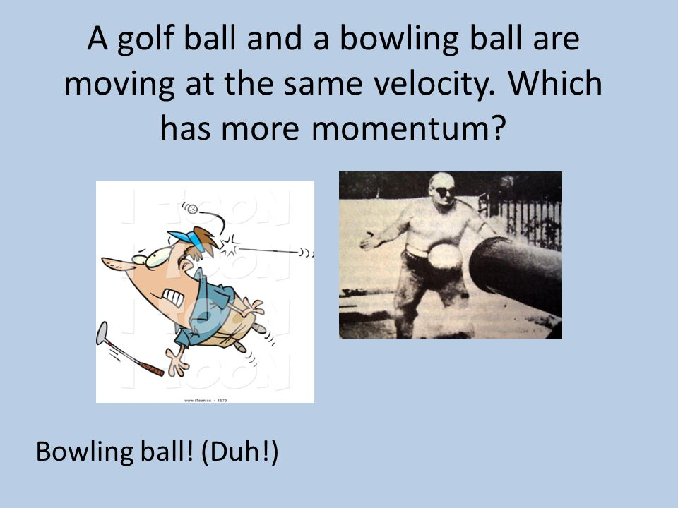 A golf ball and a bowling ball are moving at the same velocity
