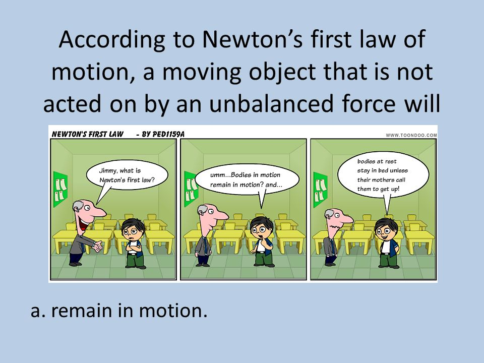 According to Newton's first law of motion, a moving object that is not acted on by an unbalanced force will