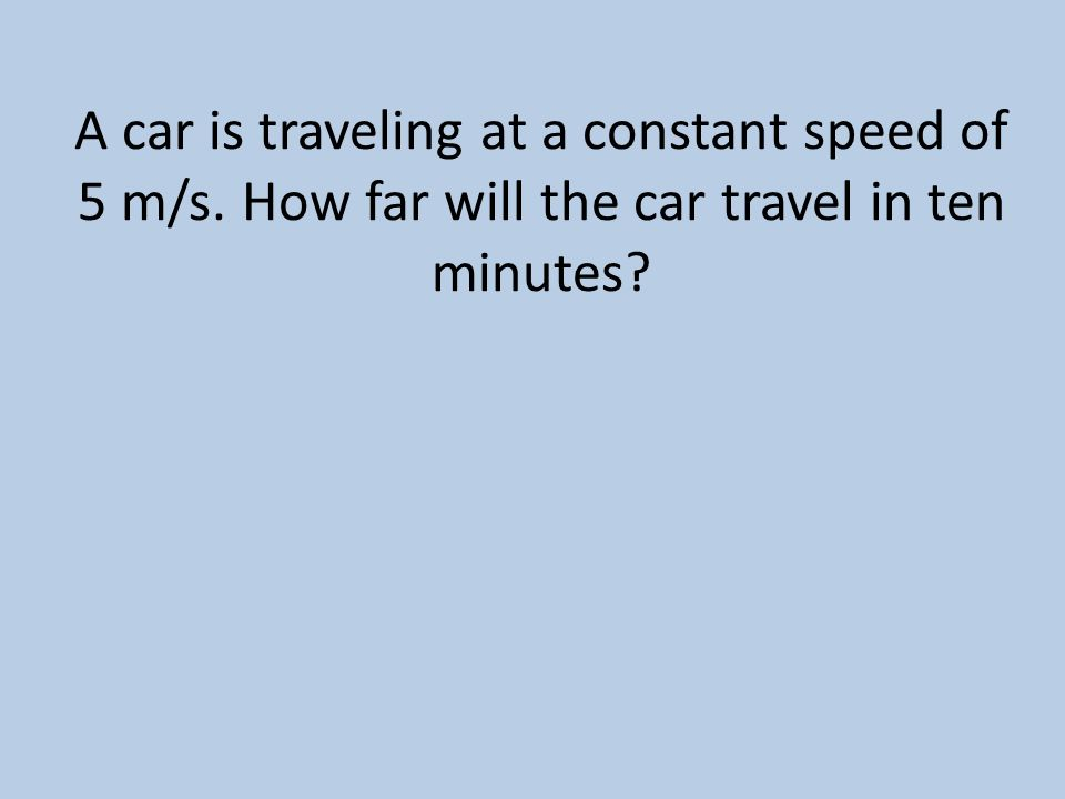 A car is traveling at a constant speed of 5 m/s