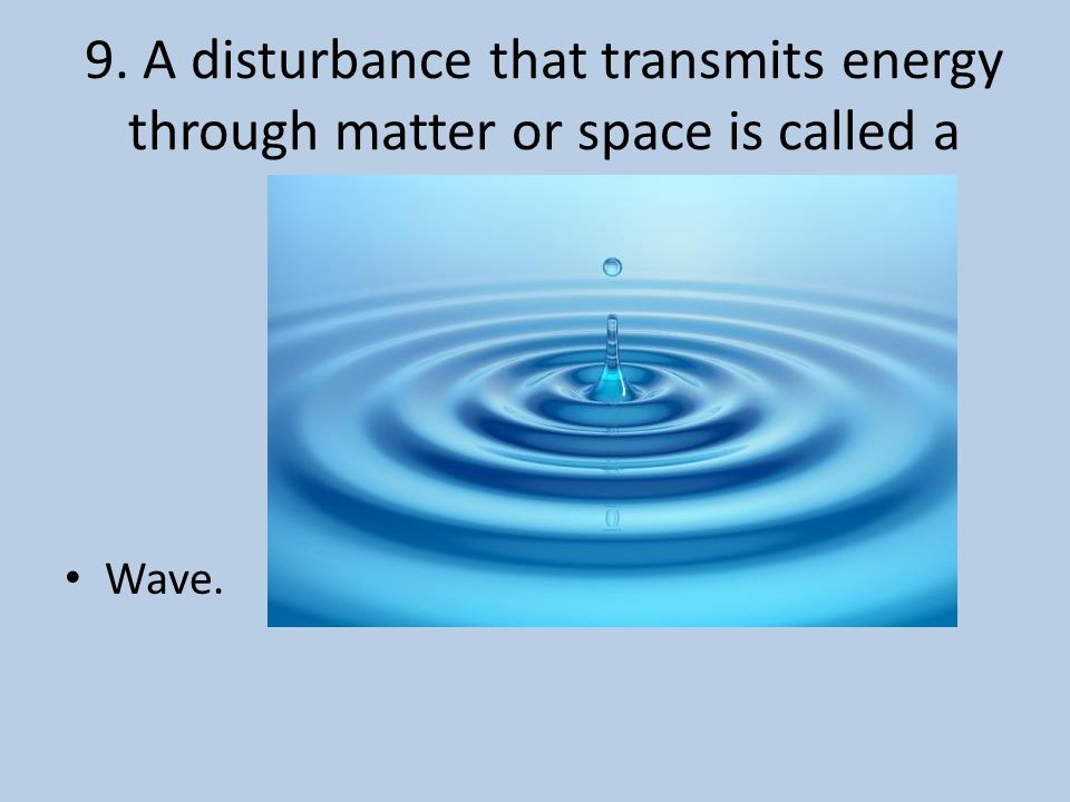 9. A disturbance that transmits energy through matter or space is called a