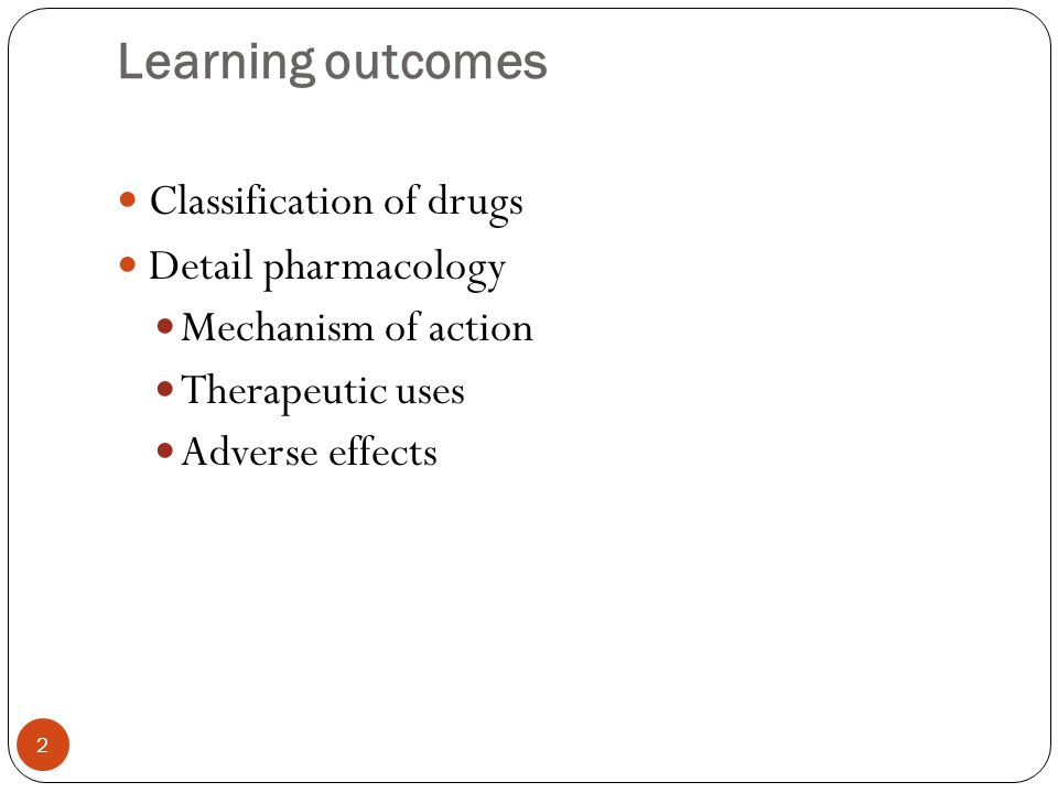 Learning outcomes Classification of drugs Detail pharmacology