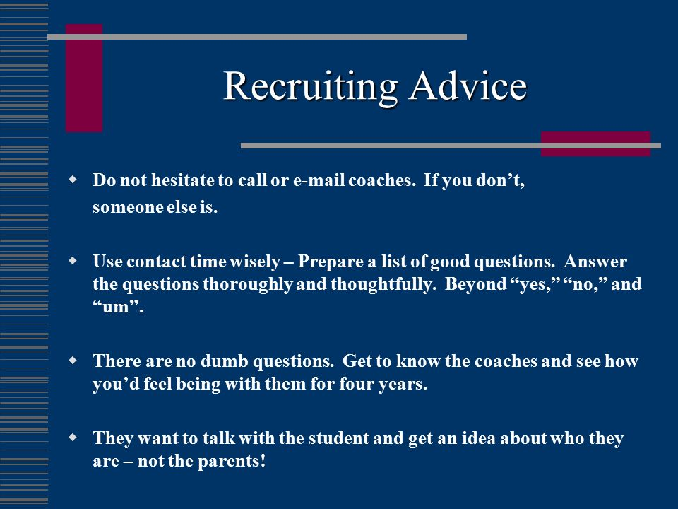 Recruiting Advice Do not hesitate to call or  coaches. If you don't, someone else is.