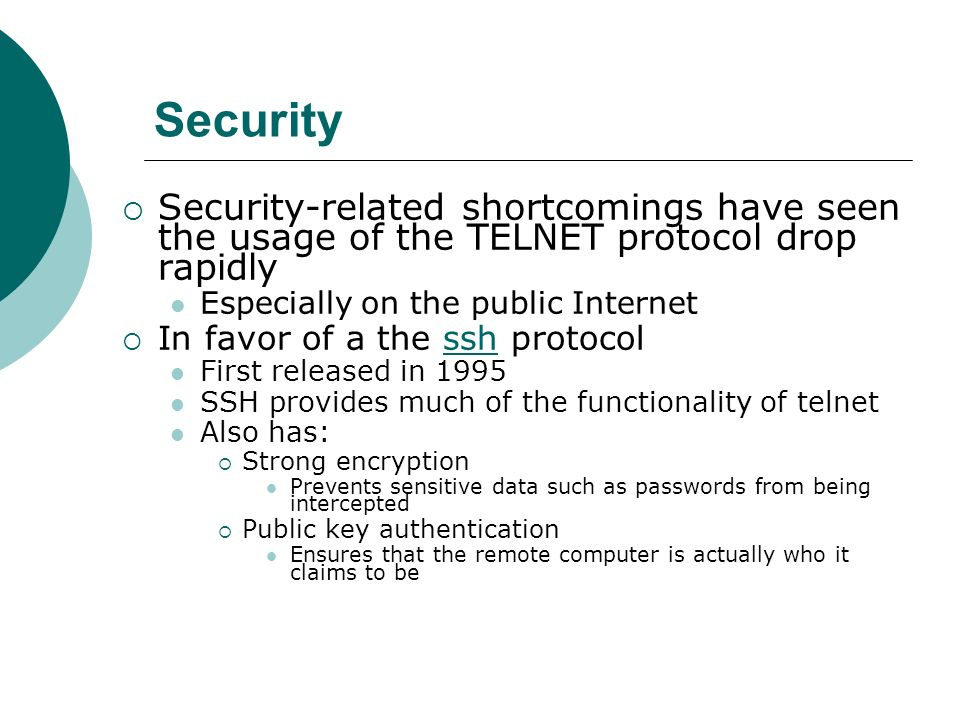 Security Security-related shortcomings have seen the usage of the TELNET protocol drop rapidly. Especially on the public Internet.