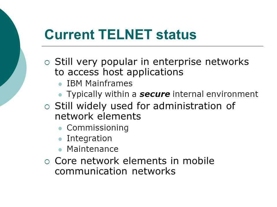 Current TELNET status Still very popular in enterprise networks to access host applications. IBM Mainframes.