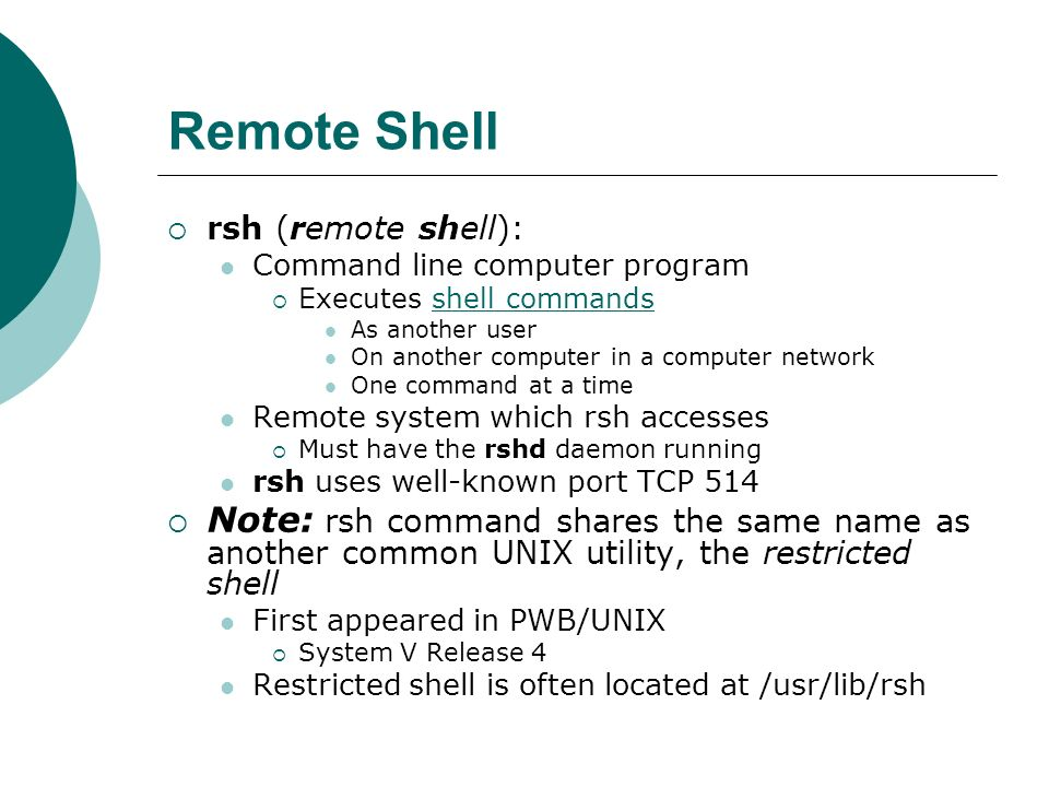 Remote Shell rsh (remote shell): Command line computer program. Executes shell commands. As another user.