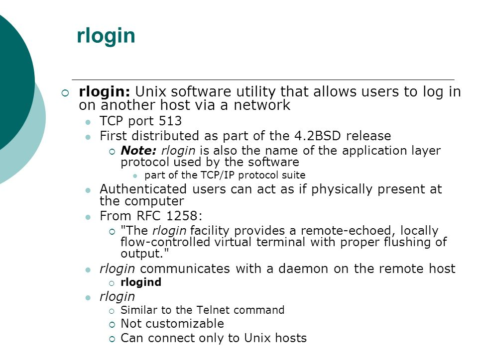 rlogin rlogin: Unix software utility that allows users to log in on another host via a network. TCP port 513.