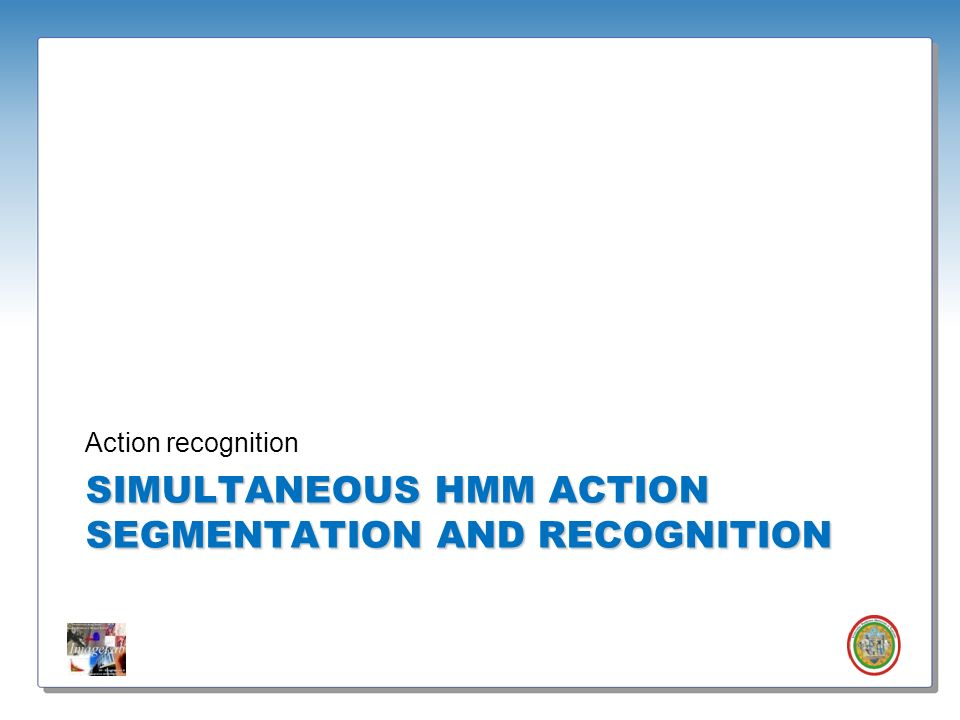 SIMULTANEOUS HMM action SEGMENTATION AND Recognition
