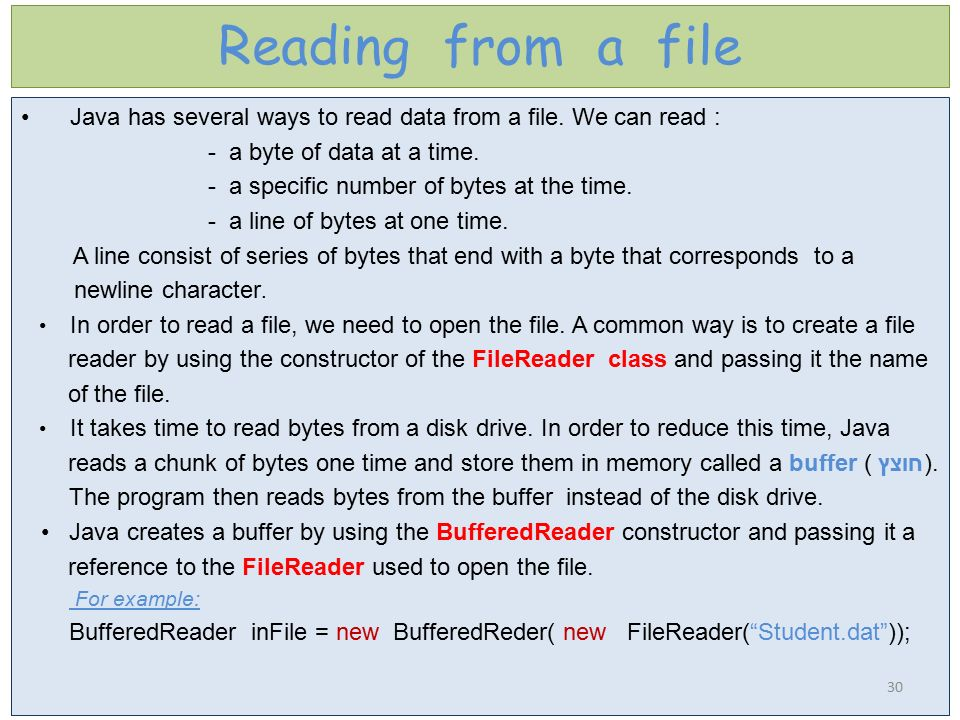 Reading from a file Java has several ways to read data from a file. We can read : - a byte of data at a time.