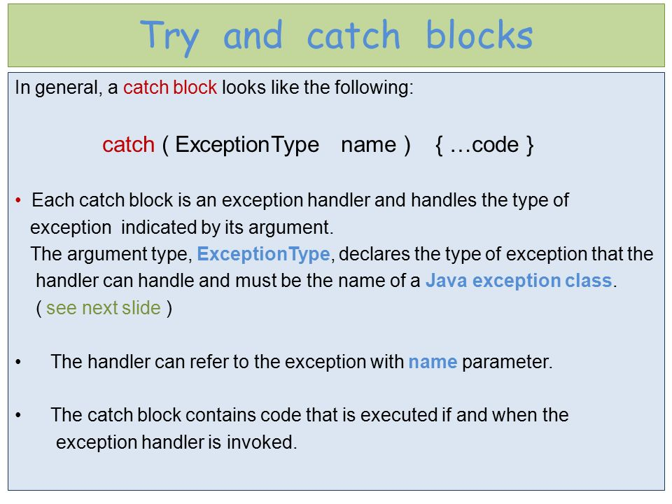 Try and catch blocks In general, a catch block looks like the following: catch ( ExceptionType name ) { …code }
