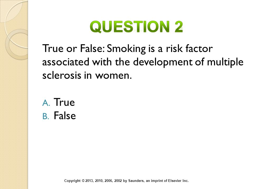 Question 2 True or False: Smoking is a risk factor associated with the development of multiple sclerosis in women.