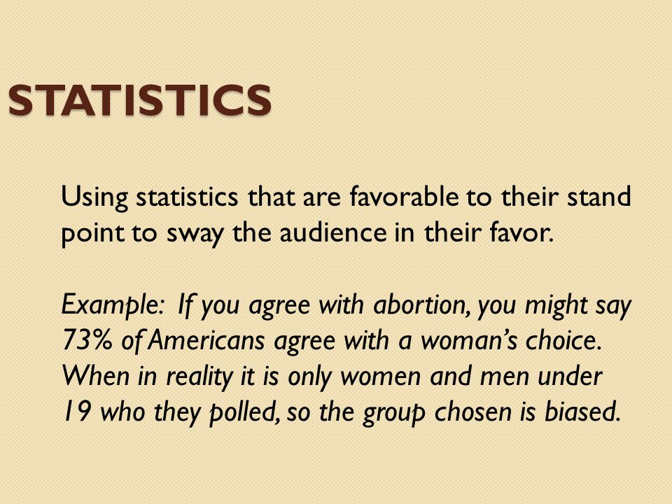 Statistics Using statistics that are favorable to their stand point to sway the audience in their favor.