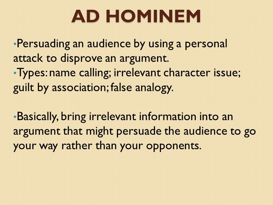Ad Hominem Persuading an audience by using a personal attack to disprove an argument.