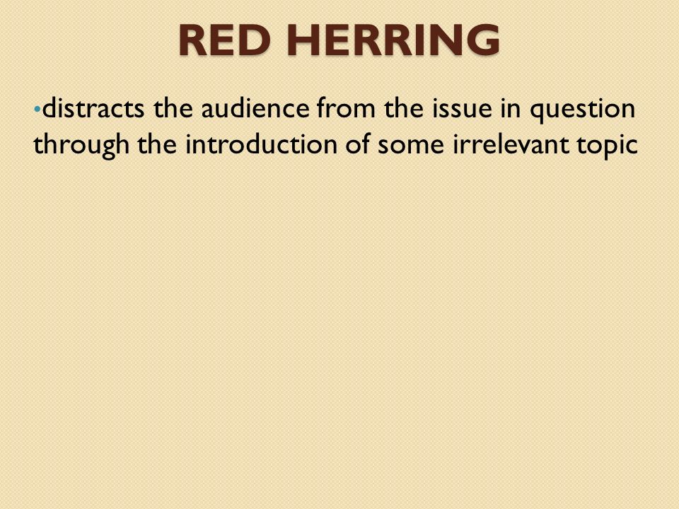 Red Herring distracts the audience from the issue in question through the introduction of some irrelevant topic.