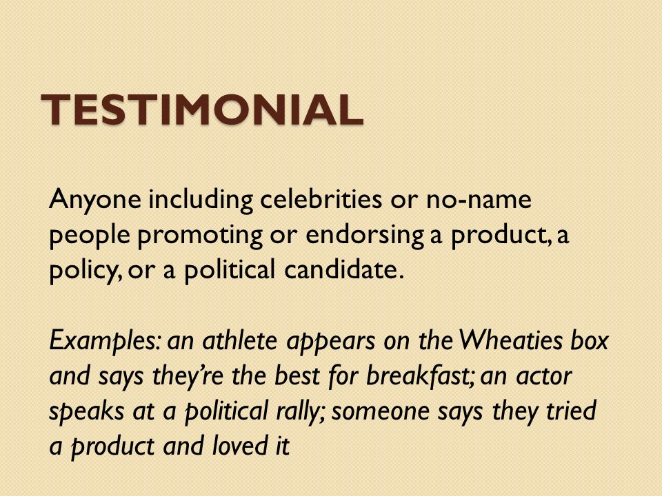 Testimonial Anyone including celebrities or no-name people promoting or endorsing a product, a policy, or a political candidate.