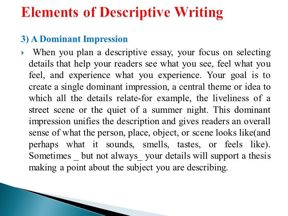 give the features and elements of descriptive essay A descriptive essay is an essay that describes thingssome tips for writing a descriptive essay - use sensory details describing sensory details (sight, smell, sound, touch, taste) is an important part of a descriptive essay for example, think that you are trying to describe a tree in your garden.