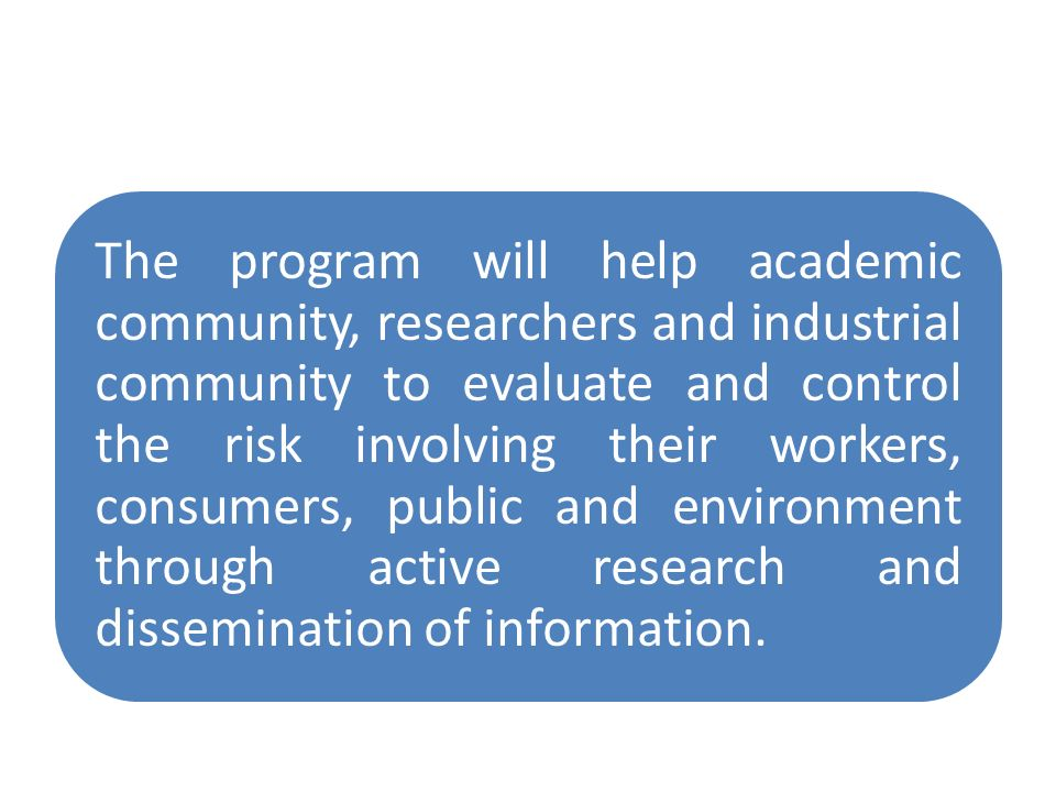 The program will help academic community, researchers and industrial community to evaluate and control the risk involving their workers, consumers, public and environment through active research and dissemination of information.