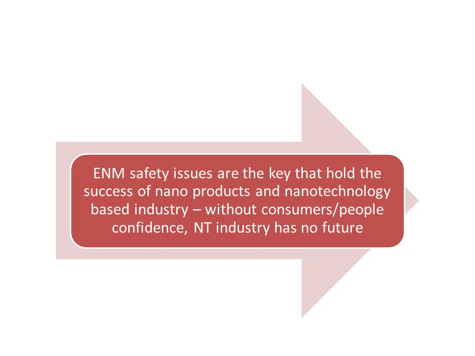 ENM safety issues are the key that hold the success of nano products and nanotechnology based industry – without consumers/people confidence, NT industry has no future