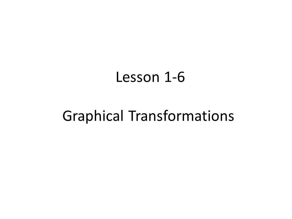 Lesson 1-6 Graphical Transformations