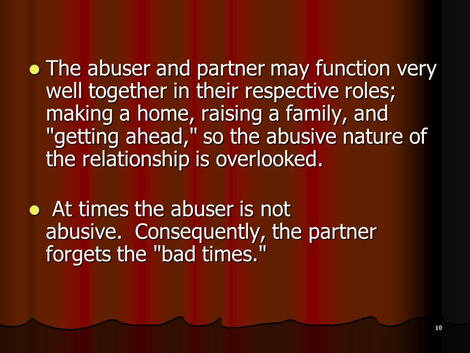 The abuser and partner may function very well together in their respective roles; making a home, raising a family, and getting ahead, so the abusive nature of the relationship is overlooked.