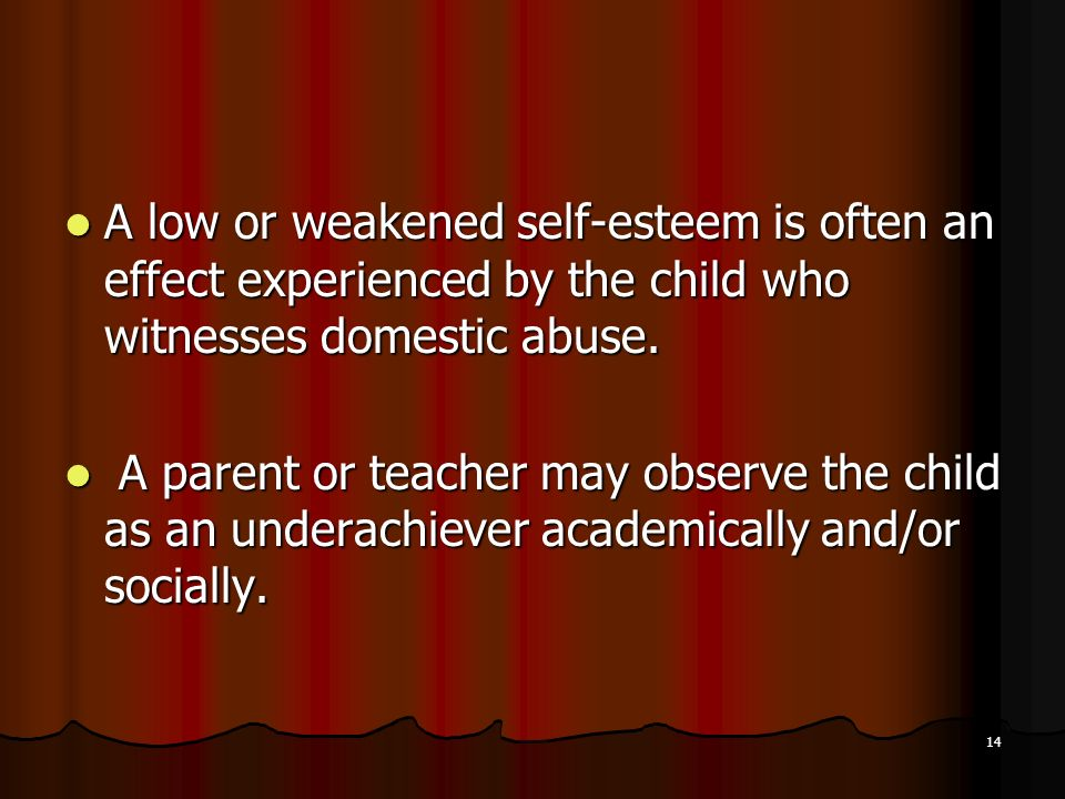 A low or weakened self-esteem is often an effect experienced by the child who witnesses domestic abuse.