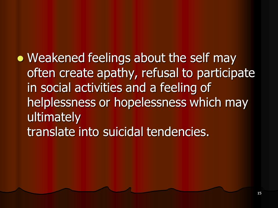 Weakened feelings about the self may often create apathy, refusal to participate in social activities and a feeling of helplessness or hopelessness which may ultimately translate into suicidal tendencies.