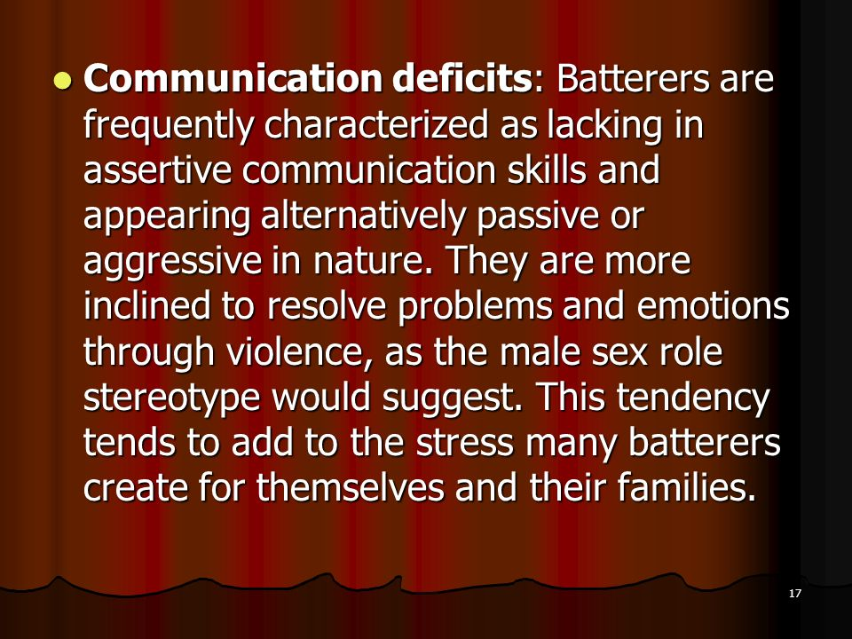 Communication deficits: Batterers are frequently characterized as lacking in assertive communication skills and appearing alternatively passive or aggressive in nature.