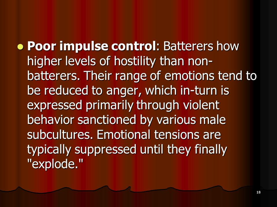 Poor impulse control: Batterers how higher levels of hostility than non-batterers.