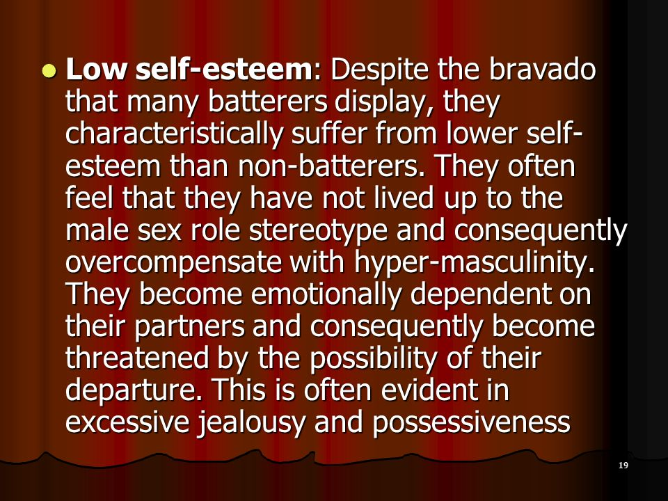 Low self-esteem: Despite the bravado that many batterers display, they characteristically suffer from lower self-esteem than non-batterers.