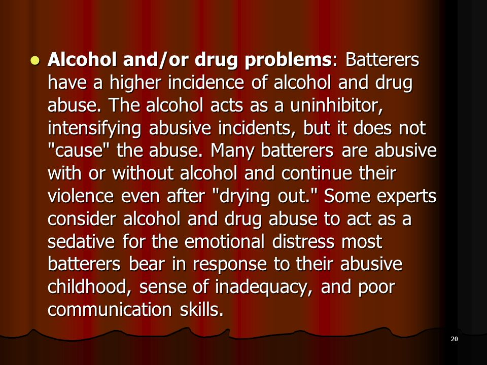 Alcohol and/or drug problems: Batterers have a higher incidence of alcohol and drug abuse.