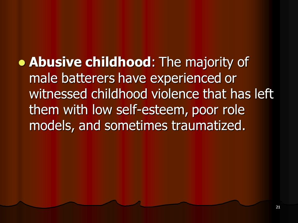 Abusive childhood: The majority of male batterers have experienced or witnessed childhood violence that has left them with low self-esteem, poor role models, and sometimes traumatized.