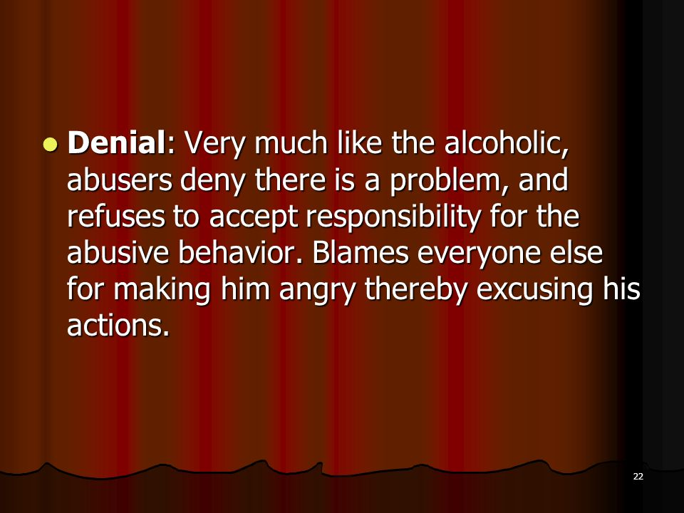 Denial: Very much like the alcoholic, abusers deny there is a problem, and refuses to accept responsibility for the abusive behavior.