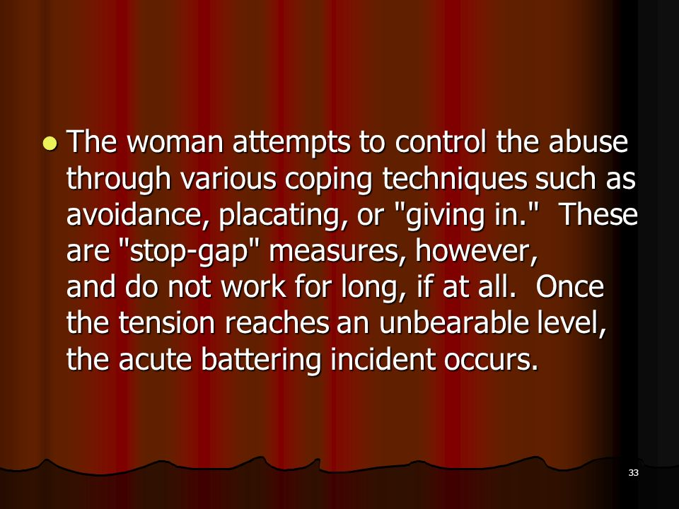 The woman attempts to control the abuse through various coping techniques such as avoidance, placating, or giving in. These are stop-gap measures, however, and do not work for long, if at all.