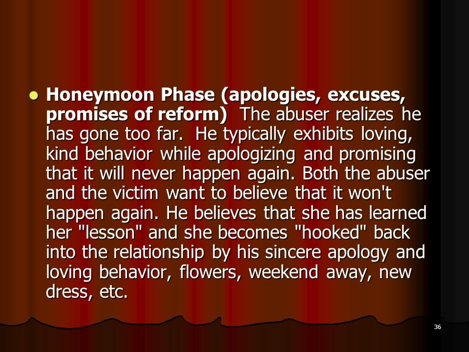 Honeymoon Phase (apologies, excuses, promises of reform) The abuser realizes he has gone too far.