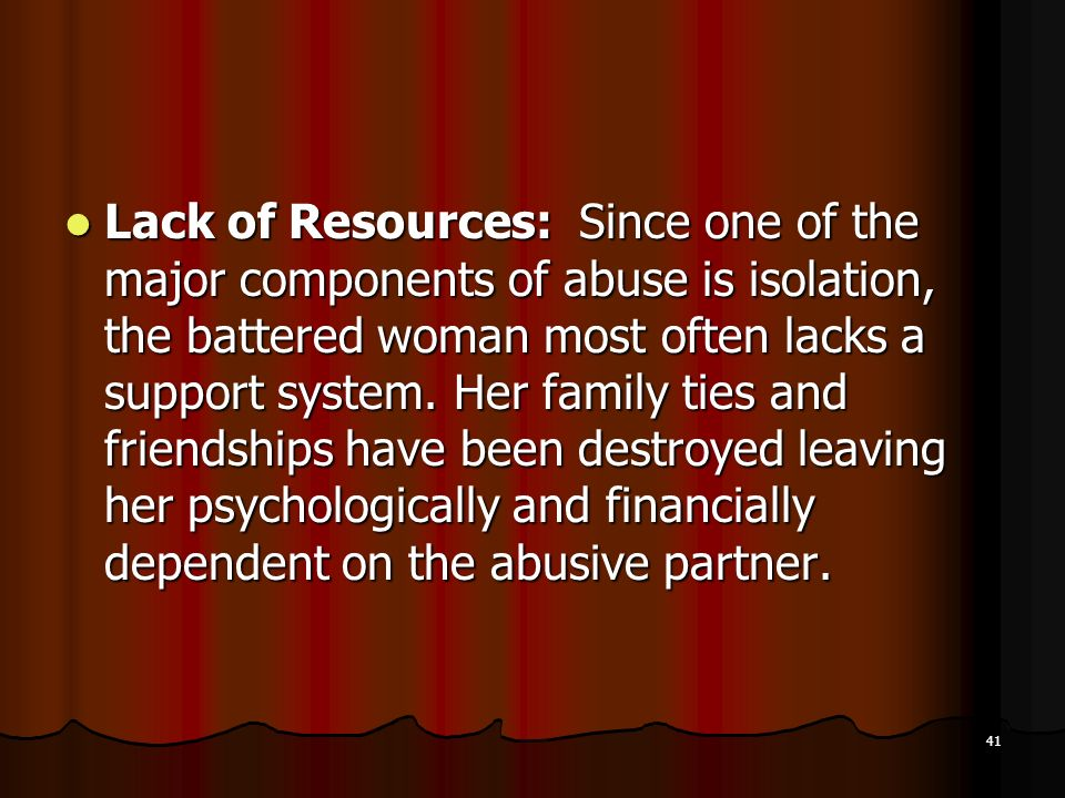 Lack of Resources: Since one of the major components of abuse is isolation, the battered woman most often lacks a support system.
