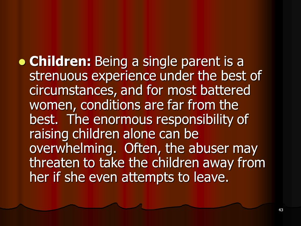 Children: Being a single parent is a strenuous experience under the best of circumstances, and for most battered women, conditions are far from the best.