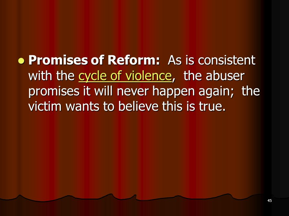 Promises of Reform: As is consistent with the cycle of violence, the abuser promises it will never happen again; the victim wants to believe this is true.