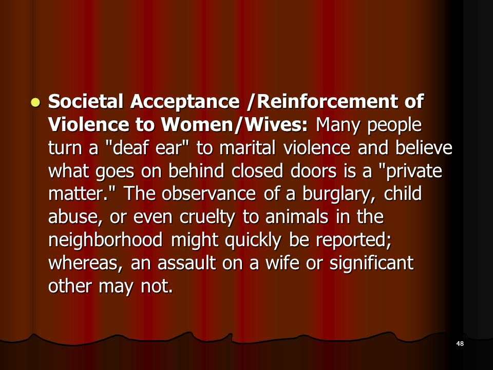Societal Acceptance /Reinforcement of Violence to Women/Wives: Many people turn a deaf ear to marital violence and believe what goes on behind closed doors is a private matter. The observance of a burglary, child abuse, or even cruelty to animals in the neighborhood might quickly be reported; whereas, an assault on a wife or significant other may not.