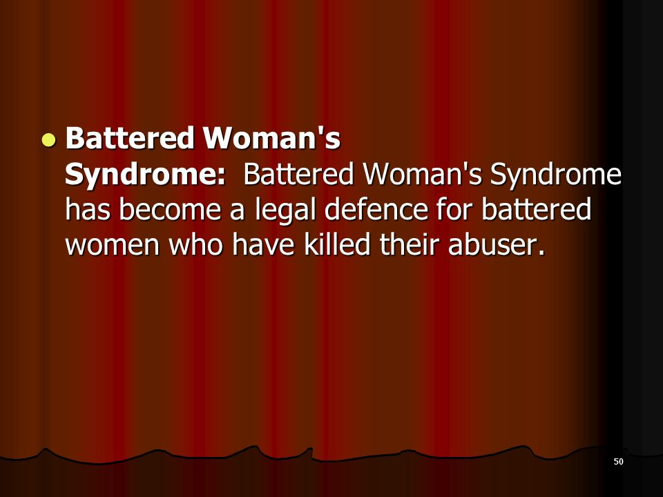 Battered Woman s Syndrome: Battered Woman s Syndrome has become a legal defence for battered women who have killed their abuser.
