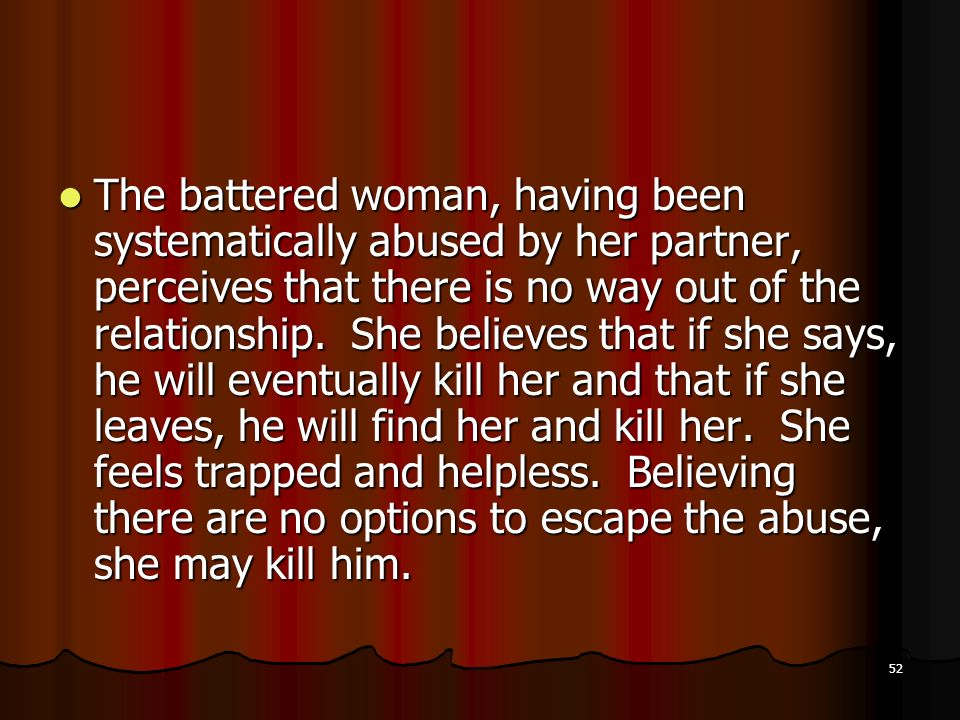 The battered woman, having been systematically abused by her partner, perceives that there is no way out of the relationship.