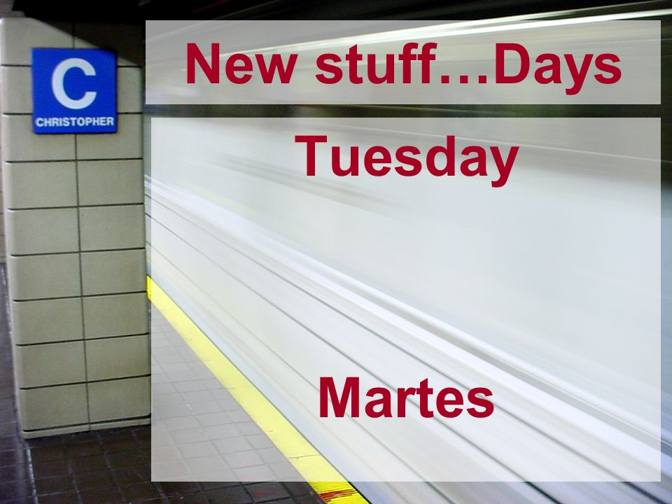 New stuff…Days Tuesday Martes