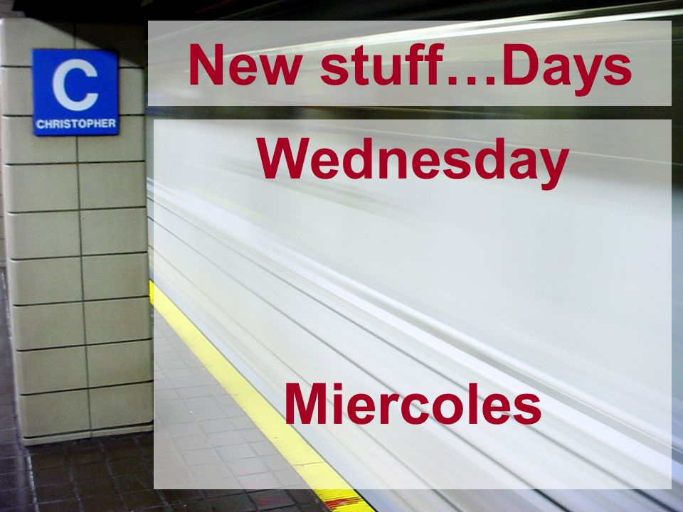 New stuff…Days Wednesday Miercoles