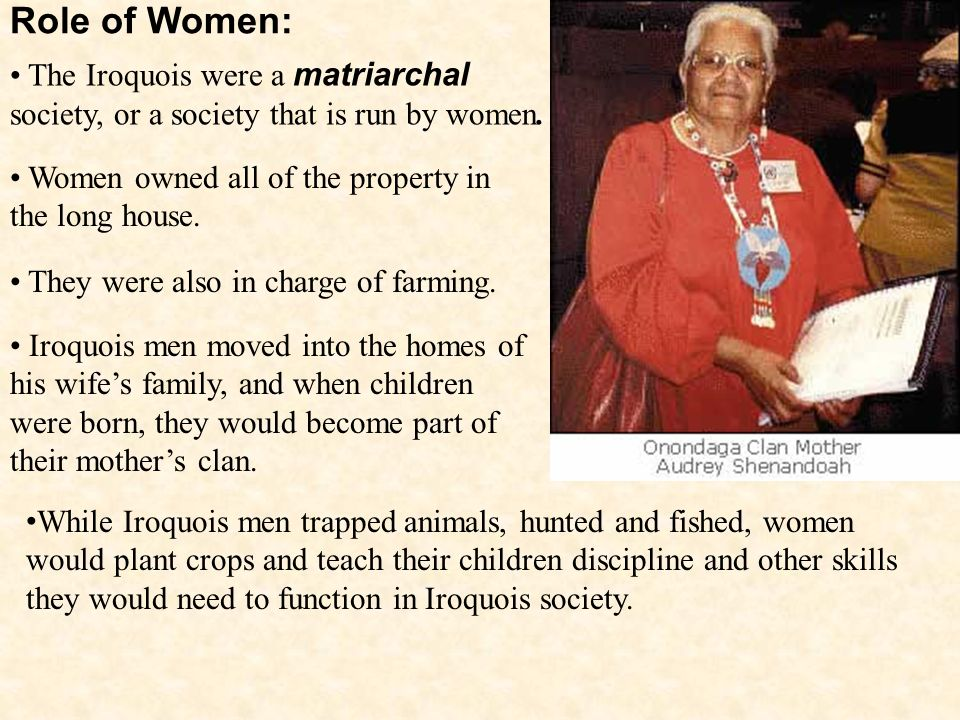 Role of Women: The Iroquois were a matriarchal society, or a